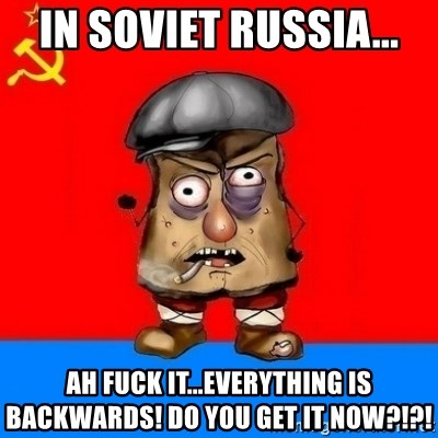 Malorashka-Soviet - IN SOVIET RUSSIA... AH FUCK IT...EVERYTHING IS BACKWARDS! DO YOU GET IT NOW?!?!