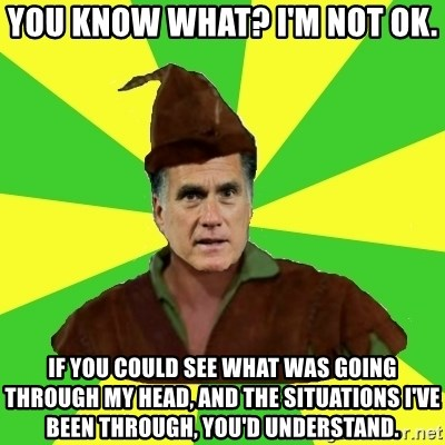 RomneyHood - You know what? I'm not ok. If you could see what was going through my head, and the situations I've been through, you'd understand.
