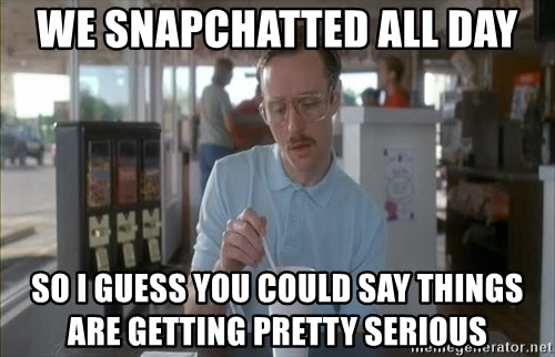 so i guess you could say things are getting pretty serious - We snapchatted all Day So I guess you could say things aRe getting pretty serious