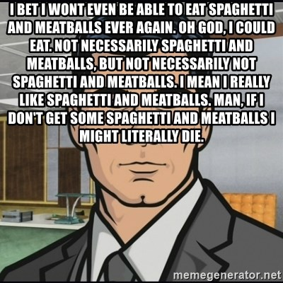 Archer - I bet i wont even be able to eat spaghetti and meatballs ever again. Oh god, I could eat. Not necessarily spaghetti and meatballs, but not necessarily not spaghetti and meatballs. I mean I really like spaghetti and meatballs. Man, if I don't get some spaghetti and meatballs I might literally die.