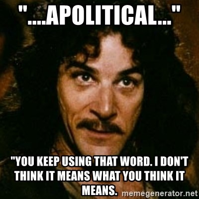"You keep using that word, I don't think it means what you think it means - ""....APOLITICAL..."" ""You keep using that WOrd. I Don't THINK IT MEANS WHAT YOU THINK IT MEANS."