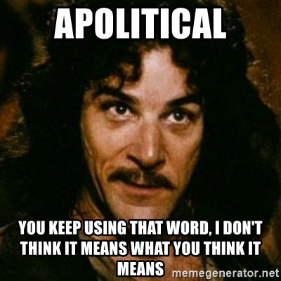 You keep using that word, I don't think it means what you think it means - APOLITICAL You keep using that word, I don't think it means what you think it means