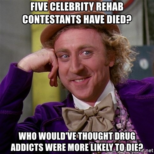 Willy Wonka - Five Celebrity Rehab contestants have died? Who would've thought drug addicts were more likely to die?