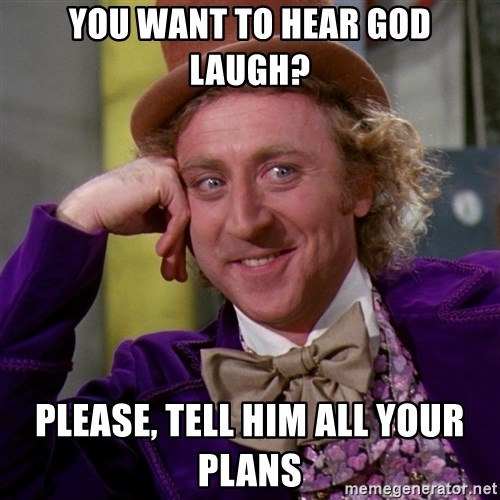 Willy Wonka - You want to hear God laugh? Please, tell him all your plans