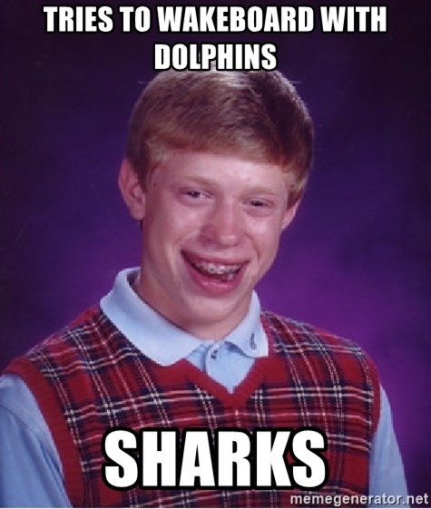 Bad Luck Brian - Tries to wakeboard with dolphins sharks