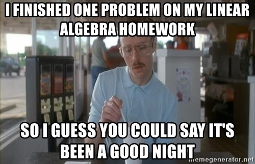 so i guess you could say things are getting pretty serious - I finished one problem on my linear algebra homework so i guess you could say it's been a good night