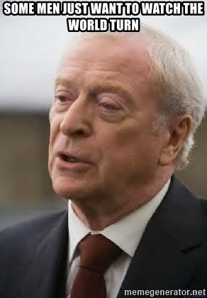 Michael Caine - some men just want to watch the world turn