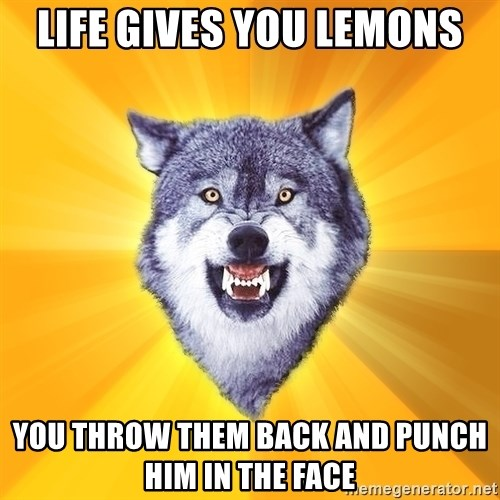 Courage Wolf - life gives you lemons you throw them back and punch him in the face