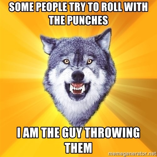 Courage Wolf - some people try to roll with the punches i am the guy throwing them