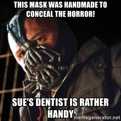 Only then you have my permission to die - THIS MASK WAS HANDMADE TO CONCEAL THE HORROR! SUE'S DENTIST IS RATHER HANDY