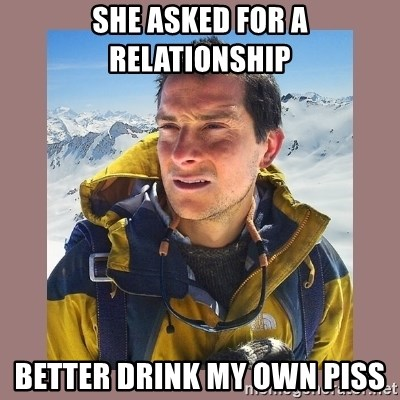 Bear Grylls Piss - She asked for a relationship Better Drink my own pIss