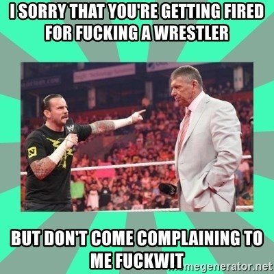 CM Punk Apologize! - I SORRY THAT YOU'RE GETTING FIRED FOR FUCKING A WRESTLER BUT DON'T COME COMPLAINING TO ME FUCKWIT