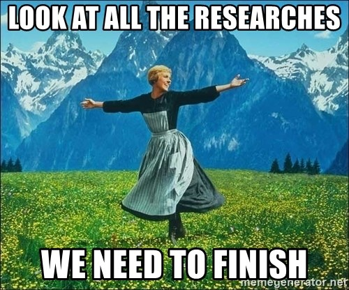 Look at all the things - Look at all the researches we need to finish