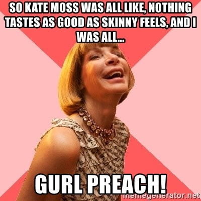 Amused Anna Wintour - So kate moss was all like, nothing tastes as good as skinny feels, and i was all... Gurl preach!