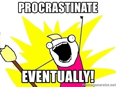 X ALL THE THINGS - Procrastinate eventually!