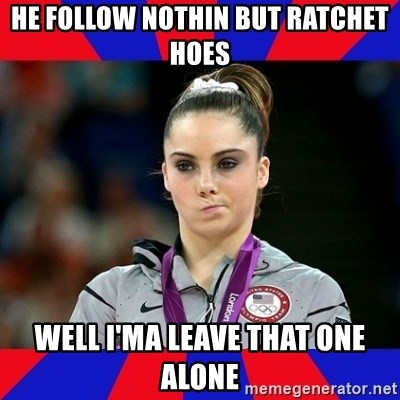 Mckayla Maroney Does Not Approve - HE FOLLOW NOTHIN BUT RATCHET HOES WELL I'MA LEAVE THAT ONE ALONE