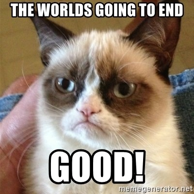 Grumpy Cat  - the worlds going to end Good!