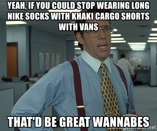 yeah if you could stop wearing long nike socks with khaki cargo shorts with vans thatd be great wann yeah, if you could stop wearing long nike socks with khaki cargo,Cargo Shorts Meme
