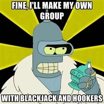 Bender IMHO - Fine, I'll make my own group With blackjack and hookers