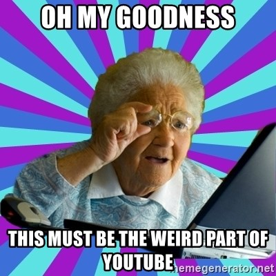 old lady - oh my goodness this must be the weird part of youtube