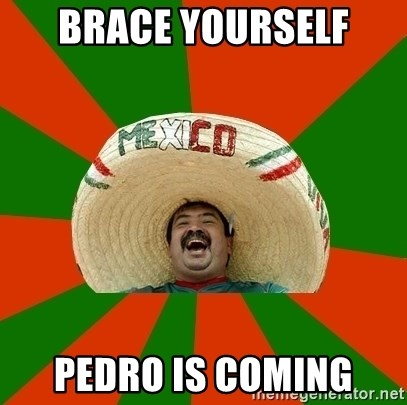 Successful Mexican - BRACE YOURSELF pedro is coming