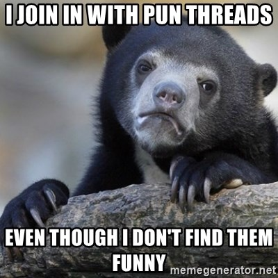 Confession Bear - i join in with pun threads even though i don't find them funny