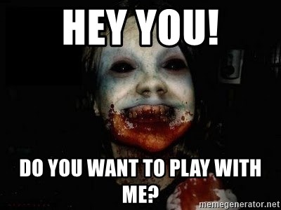 scary meme - hey you! Do you want to play with me?