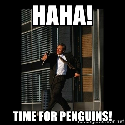 HaHa! Time for X ! - haha! time for penguins!