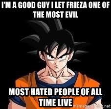 goku - i'm a good guy i let frieza one of the most evil most hated people of all time live