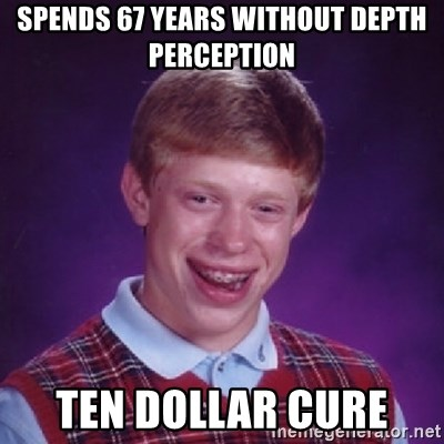 Bad Luck Brian - spends 67 years without depth perception  ten dollar cure