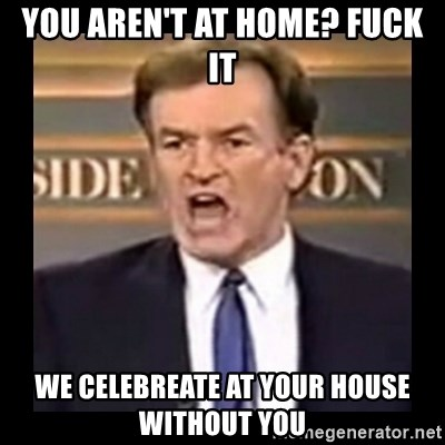 Fuck it meme - You aren't at home? Fuck It We celebreate at your house without you