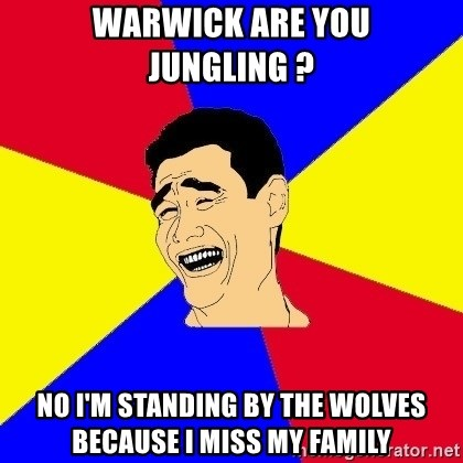 journalist - Warwick are you jungling ? no i'm standing by the wolves because i miss my family