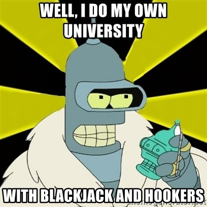 Bender IMHO - WELL, I do my own UNiversity With Blackjack and hookers