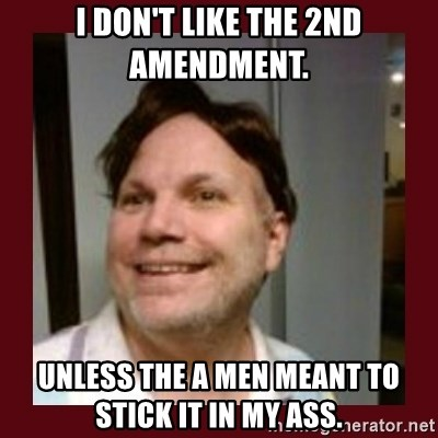 Free Speech Whatley - I don't like the 2nd amendment.  Unless the a men meant to sTick it in my ass.