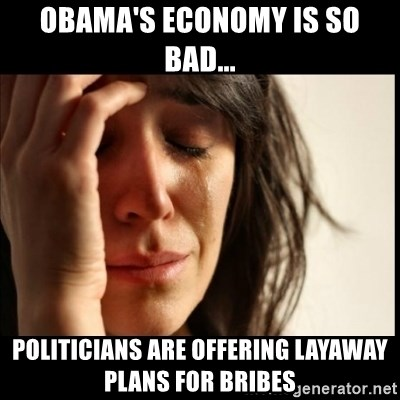 First World Problems - Obama's economy is so bad... Politicians are offering layaway plans for bribes