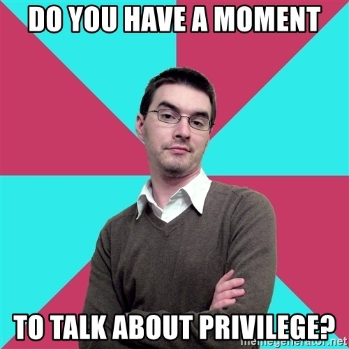 Privilege Denying Dude - Do you have a moment To talk about privilege?