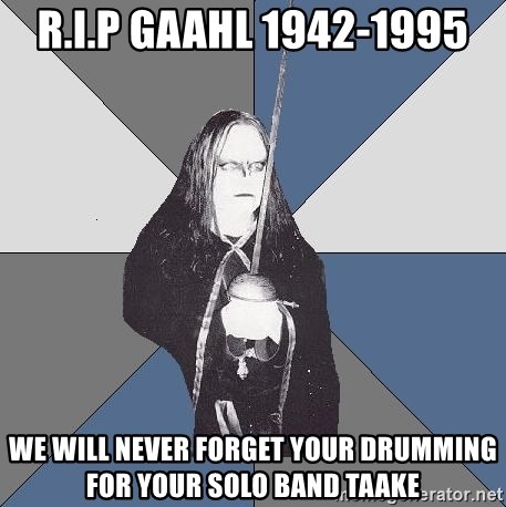 Black Metal Sword Kid - R.I.P Gaahl 1942-1995 we will never forget your drumming for your solo band taake