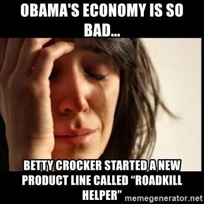 "First World Problems - obama's economy is so bad... Betty Crocker started a new product line called ""Roadkill Helper"""