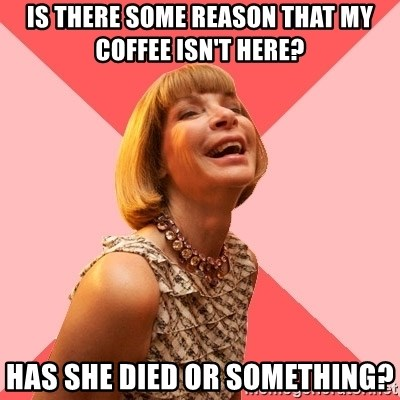 Amused Anna Wintour - is there some reason that my coffee isn't here? has she died or something?