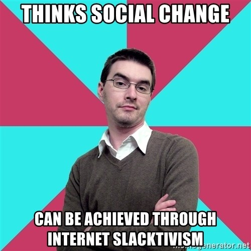 Privilege Denying Dude - Thinks social change Can be achieved through internet slacktivism