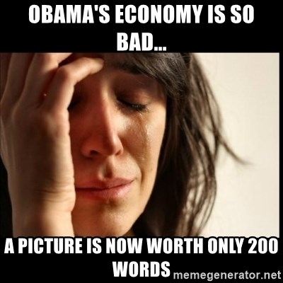 First World Problems - obama's economy is so bad... a picture is now worth only 200 words