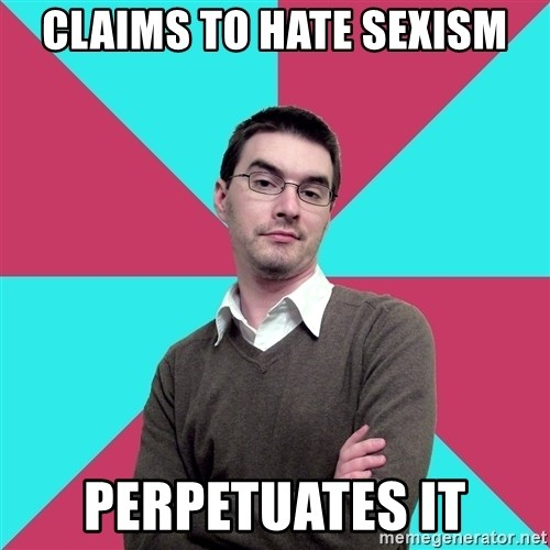 Privilege Denying Dude - claims to hate sexism perpetuates it