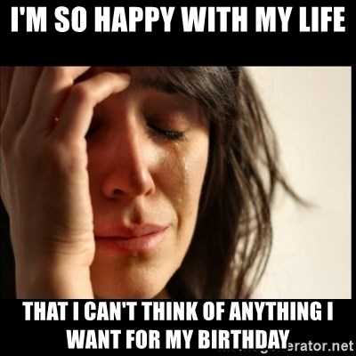 First World Problems - I'm so happy with my life that I can't think of anything I want for my birthday