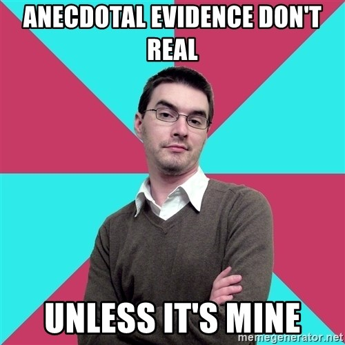 Privilege Denying Dude - anecdotal evidence don't real unless it's mine