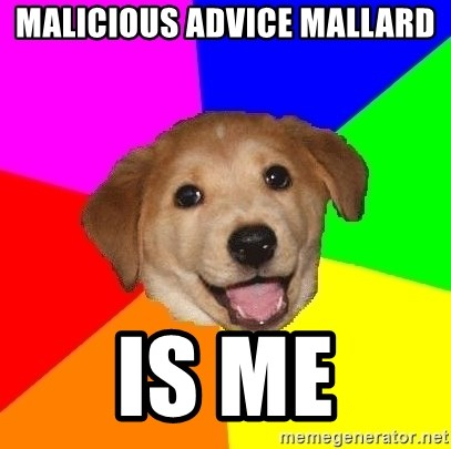 Advice Dog - Malicious Advice Mallard Is me