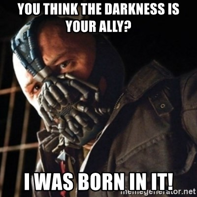 Only then you have my permission to die - YOU THINK THE DARKNESS IS YOUR ALLY? I WAS BORN IN IT!