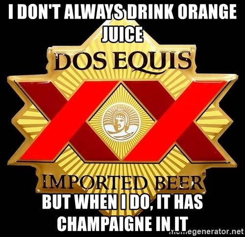 Dos Equis - i don't always drink orange juice but when i do, it has champaigne in it