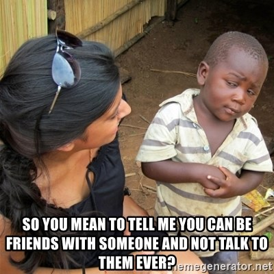 So You're Telling me -  so you mean to tell me you can be friends with someone and not talk to them ever?