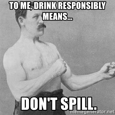 overly manlyman - To me, drink responsibly means...  don't spill.