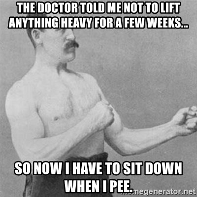 overly manlyman - The doctor told me not to lift anything heavy for a few weeks...  So now I have to sit down when I pee.